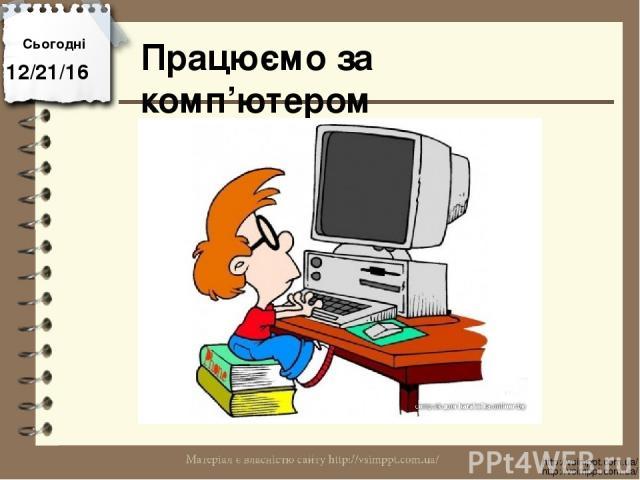 Працюємо за комп'ютером Сьогодні http://vsimppt.com.ua/ http://vsimppt.com.ua/