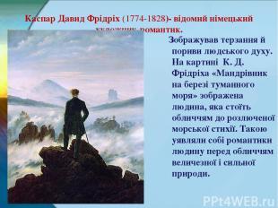 Каспар Давид Фрідріх (1774-1828)- відомий німецький художник-романтик. Зображува