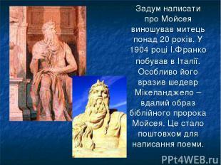 Задум написати про Мойсея виношував митець понад 20 років. У 1904 році І.Франко