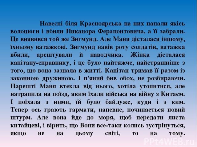 Навеснi бiля Красноярська на них напали якiсь волоцюги i вбили Никанора Ферапонтовича, а ïï забрали. Це виявився той же Зигмунд. Але Маня дiсталася iншому, ïхньому ватажковi. Зигмунд навiв роту солдатiв, ватажка вбили, арештували й наводчика. Жiнка …
