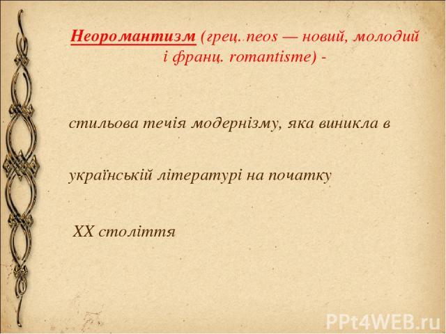 Неоромантизм (грец. neos — новий, молодий і франц. romantisme) - стильова течія модернізму, яка виникла в українській літературі на початку XX століття