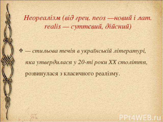 Неореалізм (від грец. neos —новий і лат. realis — суттєвий, дійсний) — стильова течія в українській літературі, яка утвердилася у 20-ті роки XX століття, розвинулася з класичного реалізму.