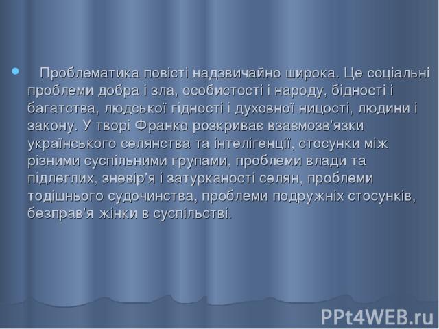 Проблематика повісті надзвичайно широка. Це соціальні проблеми добра і зла, особистості і народу, бідності і багатства, людської гідності і духовної ницості, людини і закону. У творі Франко розкриває взаємозв'язки українського селянства та інтеліген…