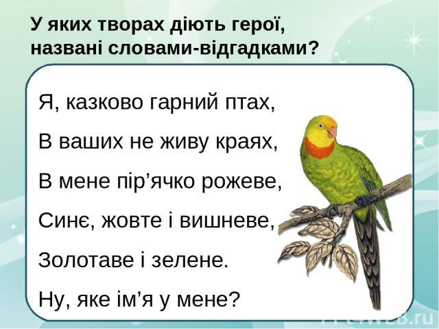 Я, казково гарний птах, В ваших не живу краях, В мене пір'ячко рожеве, Синє, жовте і вишневе, Золотаве і зелене. Ну, яке ім'я у мене? Уяких творах діють герої, названі словами-відгадками?