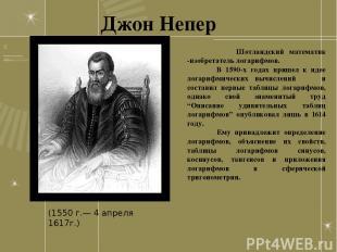 Джон Непер Шотландский математик -изобретатель логарифмов. В 1590-х годах пришел