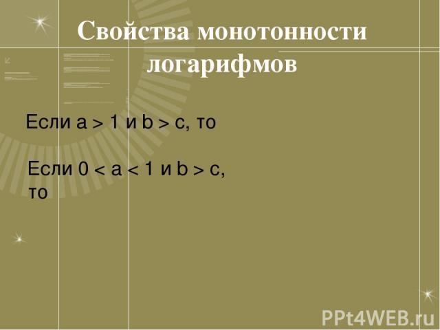 Свойства монотонности логарифмов Если a > 1 и b > c, то Если 0 < a < 1 и b > c, то