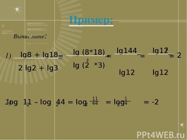 Пример: Вычислите: lg8 + lg18_ 2 lg2 + lg3 = lg (8*18)_ lg (2 *3) 2 lg144_ lg12 = lg12_ lg12 = = 2 2 1) 2) log 11 – log 44 = log = log = -2 2 2 2 ____ 2 ____ 11 44 1 4