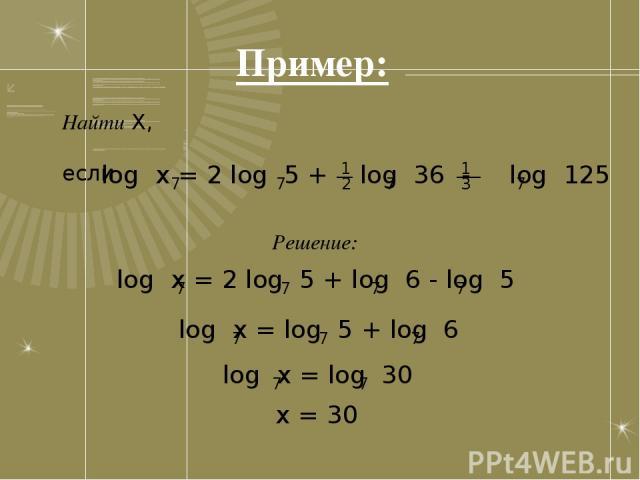 Пример: Найти X, если 1 log x = 2 log 5 + log 36 - log 125 7 7 7 7 __ ___ 2 3 1 Решение: log x = 2 log 5 + log 6 - log 5 7 7 7 7 log x = log 5 + log 6 7 7 7 log x = log 30 7 7 x = 30