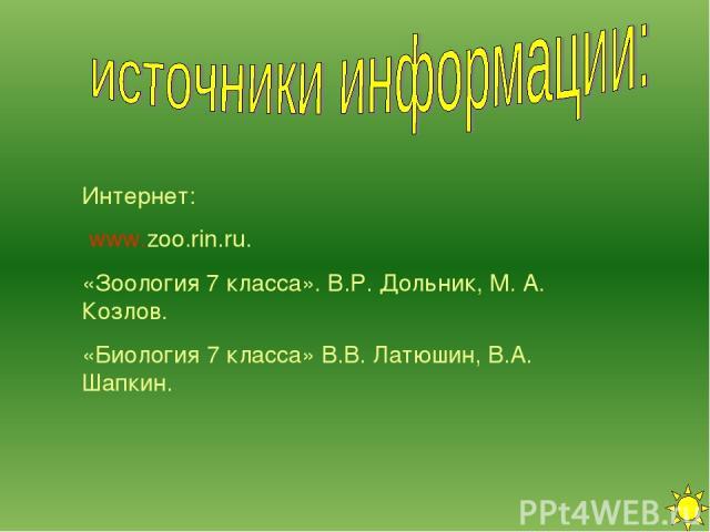 Интернет: www.zoo.rin.ru. «Зоология 7 класса». В.Р. Дольник, М. А. Козлов. «Биология 7 класса» В.В. Латюшин, В.А. Шапкин.