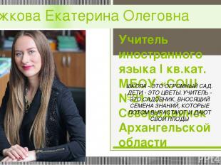 Рожкова Екатерина Олеговна Учитель иностранного языка I кв.кат. МБОУ «СОШ №21» г