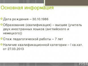 Основная информация Дата рождения – 30.10.1986 Образование (квалификация) – высш