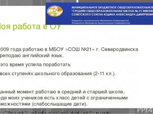 Моя работа в ОУ С 2009 года работаю в МБОУ «СОШ №21» г. Северодвинска и преподаю