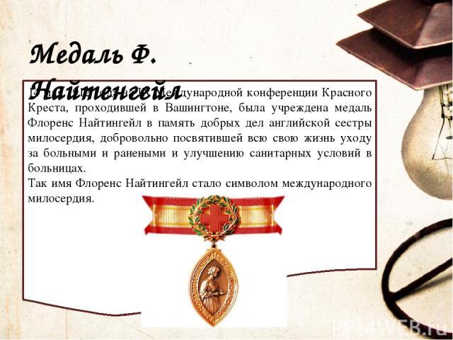 Медаль Ф. Найтенгейл 14 мая 1912 года на IХ Международной конференции Красного Креста, проходившей в Вашингтоне, была учреждена медаль Флоренс Найтингейл в память добрых дел английской сестры милосердия, добровольно посвятившей всю свою жизнь уходу …
