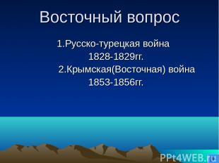 Восточный вопрос 1.Русско-турецкая война 1828-1829гг. 2.Крымская(Восточная) войн