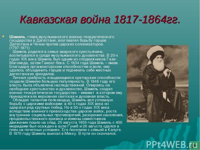 Кавказская война 1817-1864гг. Шамиль, глава мусульманского военно-теократического государства в Дагестане, возглавлял борьбу горцев Дагестана и Чечни против царских колонизаторов. (1797-1871) Шамиль родился в семье аварского крестьянина, воспитывалс…