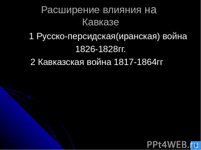 Расширение влияния на Кавказе 1 Русско-персидская(иранская) война 1826-1828гг. 2 Кавказская война 1817-1864гг