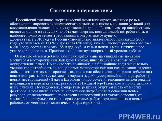Состояние и перспективы Российский топливно-энергетический комплекс играет заметную роль в обеспечении мирового экономического развития, а также в создании условий для восстановления экономик в посткризисный период. Газовый сектор нашей страны являе…