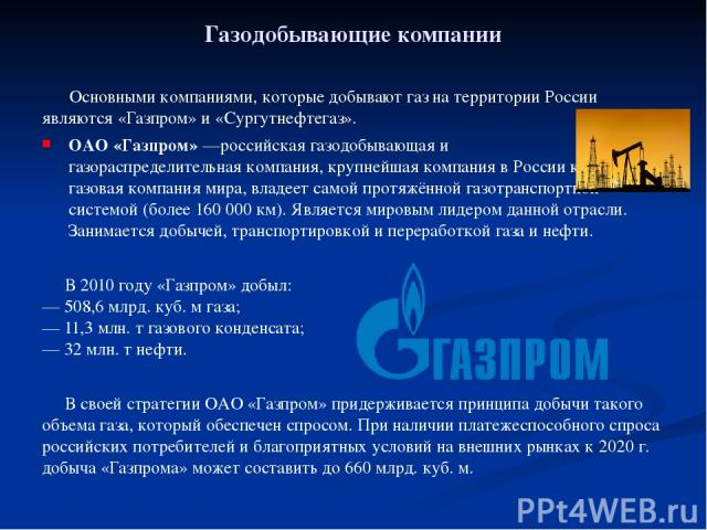 Газодобывающие компании Основными компаниями, которые добывают газ на территории России являются «Газпром» и «Сургутнефтегаз». ОАО «Газпром»—российская газодобывающая и газораспределительная компания, крупнейшая компания в России крупнейшая газовая…