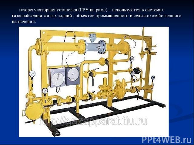 газорегуляторная установка (ГРУ на раме) – используются в системах газоснабжения жилых зданий , объектов промышленного и сельскохозяйственного назначения.