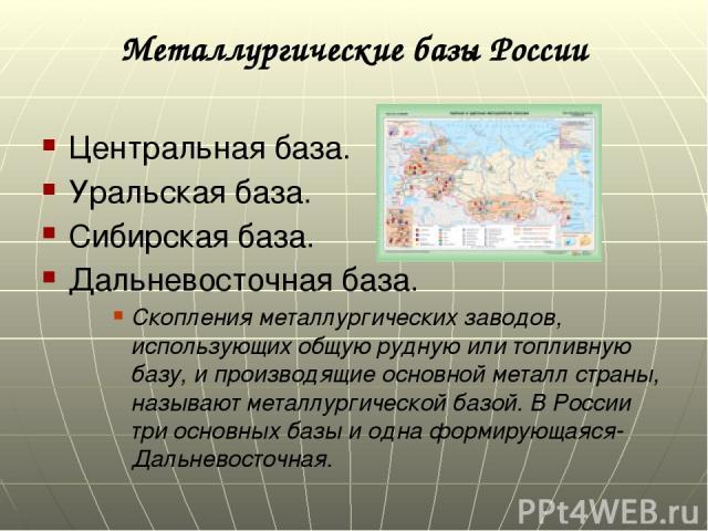 Металлургические базы России Центральная база. Уральская база. Сибирская база. Дальневосточная база. Скопления металлургических заводов, использующих общую рудную или топливную базу, и производящие основной металл страны, называют металлургической б…