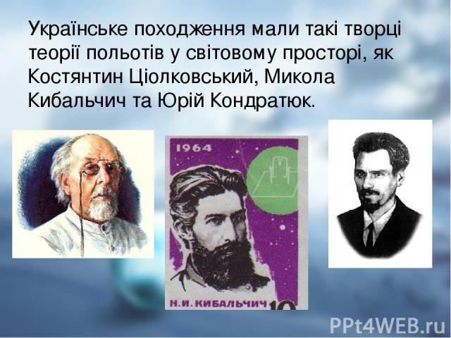 Українське походження мали такі творці теорії польотів у світовому просторі, як Костянтин Ціолковський, Микола Кибальчич та Юрій Кондратюк.