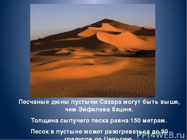 Песчаные дюны пустыни Сахара могут быть выше, чем Эйфелева башня. Толщина сыпучего песка равна 150 метрам. Песок в пустыне может разогреваться до 80 градусов по Цельсию.