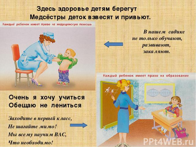 Здесь здоровье детям берегут Медсёстры деток взвесят и привьют. В нашем садике не только обучают, развивают, закаляют. Очень я хочу учиться Обещаю не лениться Заходите в первый класс, Не шагайте мимо! Мы всему научим ВАС, Что необходимо!