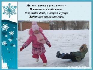 Лыжи, санки в руки взяли - И кататься побежали. В зимний день, в мороз, с утра Ж