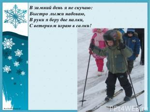 В зимний день я не скучаю: Быстролыжинадеваю, В руки я беру две палки, С ветер