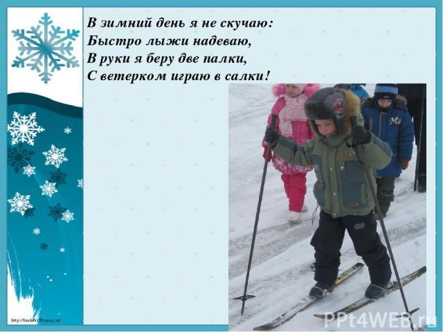 В зимний день я не скучаю: Быстролыжинадеваю, В руки я беру две палки, С ветерком играю в салки! http://linda6035.ucoz.ru/