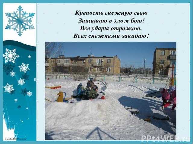 Крепость снежную свою Защищаю в злом бою! Все удары отражаю. Всех снежками закидаю! http://linda6035.ucoz.ru/