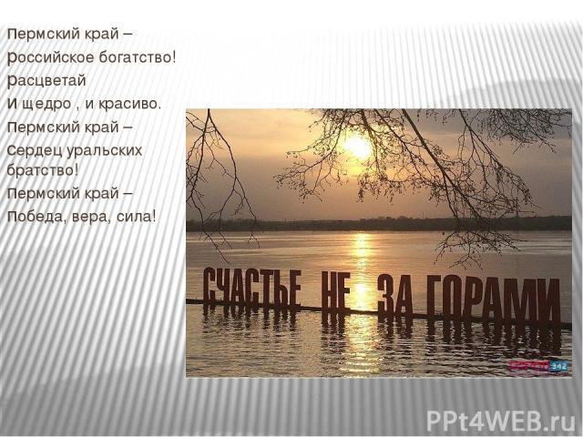 пермский край – российское богатство! расцветай и щедро , и красиво. пермский край – сердец уральских братство! пермский край – победа, вера, сила!