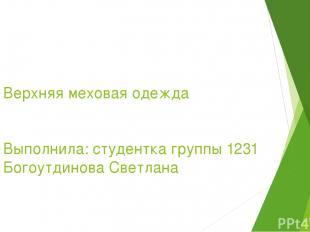 Верхняя меховая одежда Выполнила: студентка группы 1231 Богоутдинова Светлана
