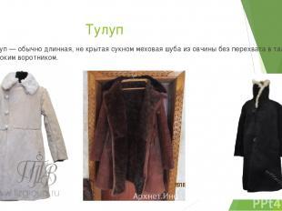 Тулуп Тулуп — обычно длинная, не крытая сукном меховая шуба из овчины без перехв