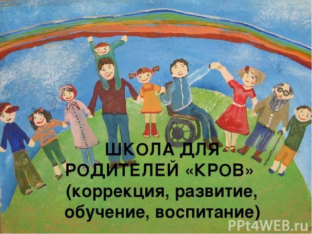 ШКОЛА ДЛЯ РОДИТЕЛЕЙ «КРОВ» (коррекция, развитие, обучение, воспитание)