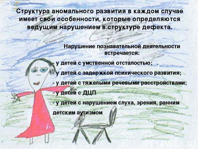 Нарушение познавательной деятельности встречается: - у детей с умственной отсталостью; - у детей с задержкой психического развития; - у детей с тяжелыми речевыми расстройствами; - у детей с ДЦП - у детей с нарушением слуха, зрения, ранним детским ау…