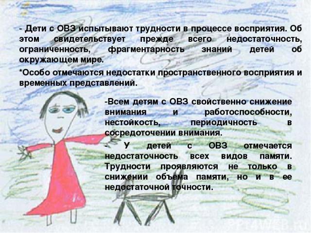 - Дети с ОВЗ испытывают трудности в процессе восприятия. Об этом свидетельствует прежде всего недостаточность, ограниченность, фрагментарность знаний детей об окружающем мире. *Особо отмечаются недостатки пространственного восприятия и временных пре…