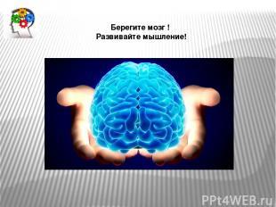 Берегите мозг ! Развивайте мышление!