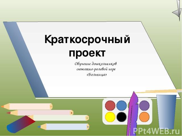 Краткосрочный проект Обучение дошкольников сюжетно-ролевой игре «Больница»