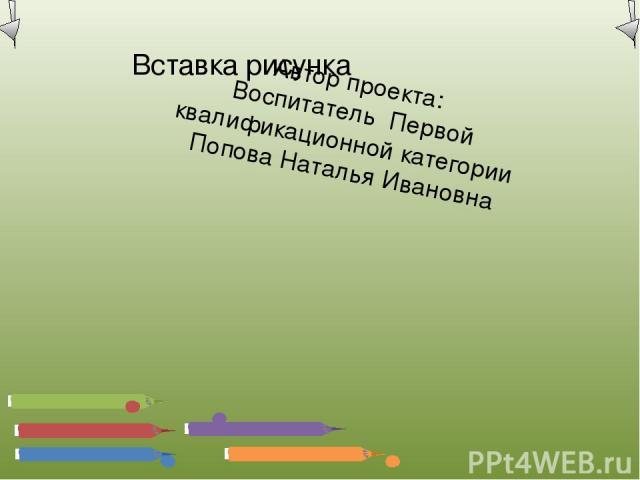 Автор проекта: Воспитатель Первой квалификационной категории Попова Наталья Ивановна