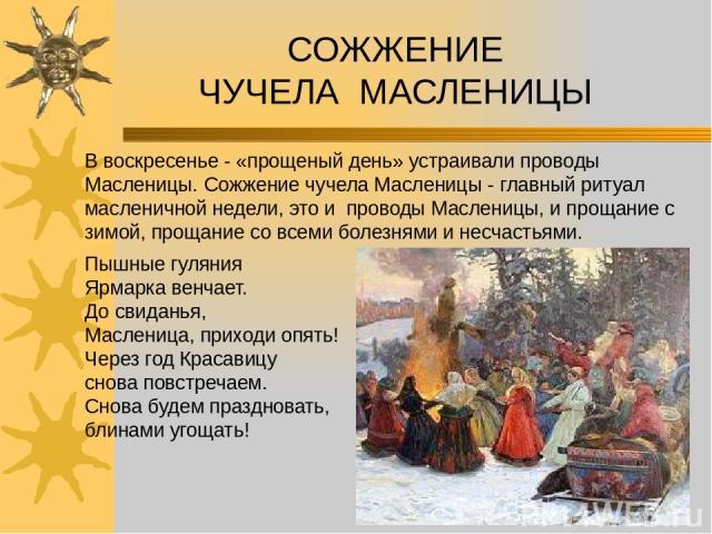 В воскресенье - «прощеный день» устраивали проводы Масленицы. Сожжение чучела Масленицы - главный ритуал масленичной недели, это и проводы Масленицы, и прощание с зимой, прощание со всеми болезнями и несчастьями. СОЖЖЕНИЕ ЧУЧЕЛА МАСЛЕНИЦЫ Пышные гул…