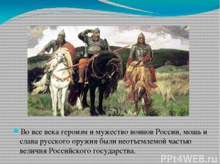 Во все века героизм и мужество воинов России, мощь и слава русского оружия были