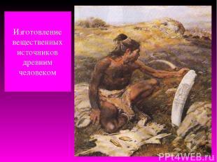 Изготовление вещественных источников древним человеком