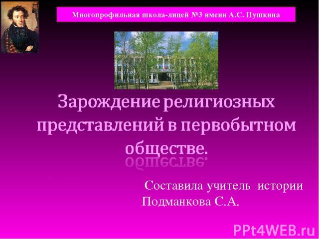 Составила учитель истории Подманкова С.А. Многопрофильная школа-лицей №3 имени А.С. Пушкина