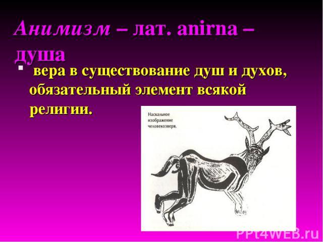 Анимизм – лат. anirna – душа вера в существование душ и духов, обязательный элемент всякой религии.