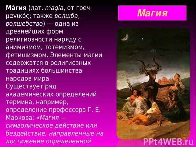 Магия Ма гия (лат.magia, от греч. μαγικός; также волшба, волшебство) — одна из древнейших форм религиозности наряду с анимизмом, тотемизмом, фетишизмом. Элементы магии содержатся в религиозных традициях большинства народов мира. Существует ряд акад…