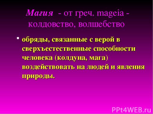 обряды, связанные с верой в сверхъестественные способности человека (колдуна, мага) воздействовать на людей и явления природы. Магия - от греч. mageia - колдовство, волшебство