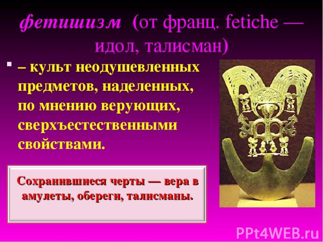 фетишизм (от франц. fetiche — идол, талисман) – культ неодушевленных предметов, наделенных, по мнению верующих, сверхъестественными свойствами.