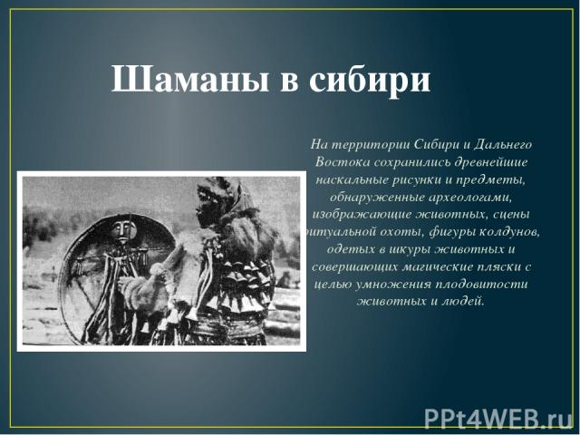 На территории Сибири и Дальнего Востока сохранились древнейшие наскальные рисунки и предметы, обнаруженные археологами, изображающие животных, сцены ритуальной охоты, фигуры колдунов, одетых в шкуры животных и совершающих магические пляски с целью у…