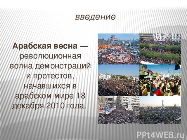 введение Арабская весна — революционная волна демонстраций и протестов, начавшихся в арабском мире 18 декабря 2010 года.